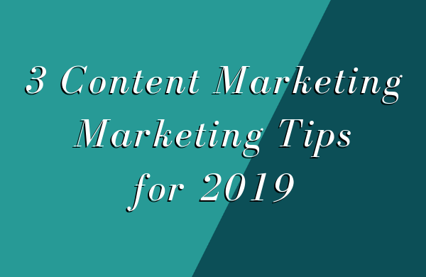3 Content Marketing Tips for 2019 ​